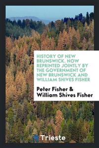 History of New Brunswick. Now Reprinted Jointly by the Government of New Brunswick and William Shives Fisher