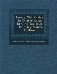 Henry Viii: Opéra En Quatre Actes Et Cinq Tableaux