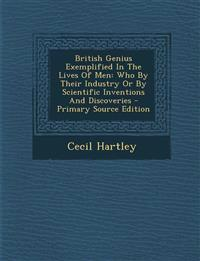 British Genius Exemplified In The Lives Of Men: Who By Their Industry Or By Scientific Inventions And Discoveries - Primary Source Edition