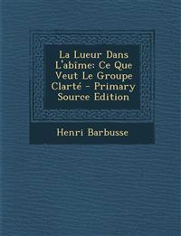 La Lueur Dans L'abîme: Ce Que Veut Le Groupe Clarté - Primary Source Edition