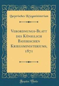 Verordnungs-Blatt des Königlich Bayerischen Kriegsministeriums, 1871 (Classic Reprint)