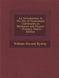 An Introduction to the Use of Generalized Coördinates in Mechanics and Physics