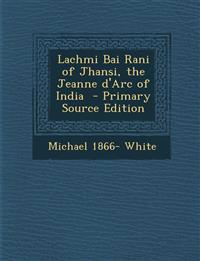 Lachmi Bai Rani of Jhansi, the Jeanne d'Arc of India