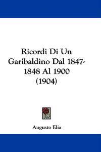 Ricordi Di Un Garibaldino Dal 1847-1848 Al 1900