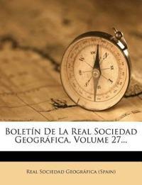 Boletín De La Real Sociedad Geográfica, Volume 27...