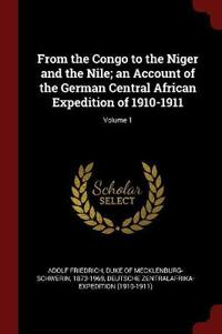 From the Congo to the Niger and the Nile; An Account of the German Central African Expedition of 1910-1911; Volume 1