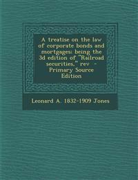 "A treatise on the law of corporate bonds and mortgages; being the 3d edition of ""Railroad securities,"" rev"