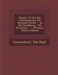 Report of the Tax Commissioner for Biennial Period ... to His Excellency, the Governor ... - Primary Source Edition