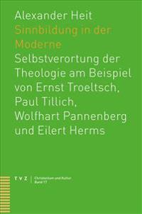 Sinnbildung in Der Moderne: Selbstverortung Der Theologie Am Beispiel Von Ernst Troeltsch, Paul Tillich, Wolfhart Pannenberg Und Eilert Herms