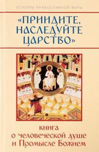 Priidite, nasledujte Tsarstvo. Kniga o chelovecheskoj dushe i Promysle Bozhiem