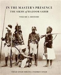 In the Master's Presence: The Sikhs of Hazoor Sahib (Vol. 1: History)
