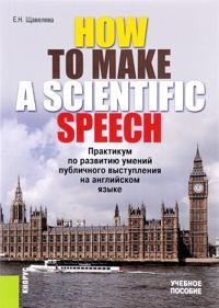HOW TO MAKE A SCIENTIFIC SPEECH. Praktikum po razvitiju umenij publichnogo vystuplenija na anglijskom jazyke. Uchebnoe posobie