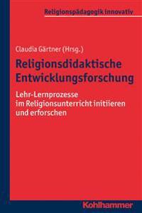 Religionsdidaktische Entwicklungsforschung: Lehr-Lernprozesse Im Religionsunterricht Initiieren Und Erforschen
