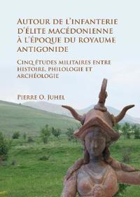 Autour de L'Infanterie D'Elite Macedonienne A L'Epoque Du Royaume Antigonide: Cinq Etudes Militaires Entre Histoire, Philologie Et Archeologie