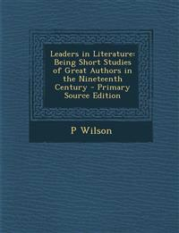 Leaders in Literature: Being Short Studies of Great Authors in the Nineteenth Century
