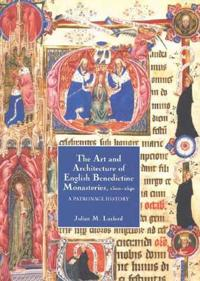 The Art and Architecture of English Benedictine Monasteries, 1300-1540: A Patronage History