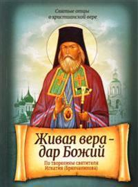 Zhivaja vera - dar Bozhij. Po tvorenijam svjatitelja Ignatija (Brjanchaninova)