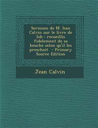 Sermons de M. Iean Calvin Sur Le Livre de Iob: Recueillis Fidelement de Sa Bouche Selon Qu'il Les Preschoit - Primary Source Edition