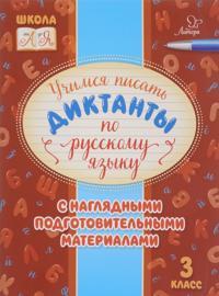 Russkij jazyk. 3 klass. Uchimsja pisat diktanty s nagljadnymi podgotovitelnymi materialami.