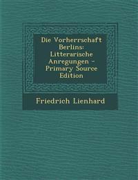 Die Vorherrschaft Berlins: Litterarische Anregungen