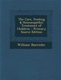 The Care, Feeding & Homoeopathic Treatment of Children - Primary Source Edition