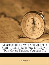 Geschiedenis Van Antwerpen, Sedert De Stichting Der Stad Tot Onze Tyden, Volume 7...