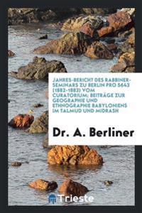 Jahres-Bericht Des Rabbiner-Seminars Zu Berlin Pro 5643 (1882-1883) Vom Curatorium; Beitrage Zur Geographie Und Ethnographie Babyloniens Im Talmud Und Midrash