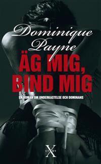 Äg mig, bind mig : en erotisk roman om underkastelse och dominans