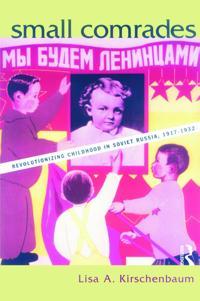 Small Comrades: Revolutionizing Childhood in Soviet Russia, 1917-1932