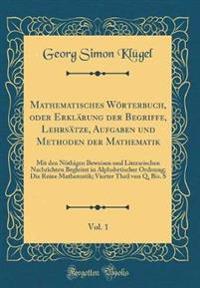 Mathematisches Wörterbuch, oder Erklärung der Begriffe, Lehrsätze, Aufgaben und Methoden der Mathematik, Vol. 1