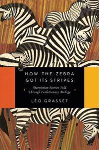 How the Zebra Got Its Stripes: Darwinian Stories Told Through Evolutionary Biology