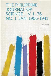 The Philippine Journal of Science ... V. 1- 76, No. 1. Jan. 1906-1941 Volume 13