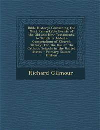 Bible History: Containing the Most Remarkable Events of the Old and New Testaments. to Which Is Added a Compendium of Church History. for the Use of t