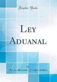 Ley Aduanal (Classic Reprint)
