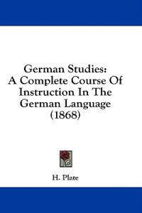 German Studies: A Complete Course Of Instruction In The German Language (1868)