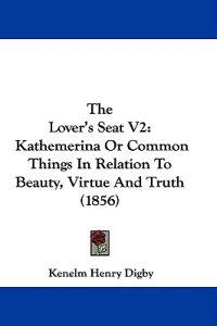 The Lover's Seat V2: Kathemerina Or Common Things In Relation To Beauty, Virtue And Truth (1856)