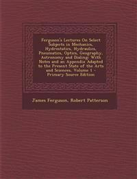 Ferguson's Lectures On Select Subjects in Mechanics, Hydrostatics, Hydraulics, Pneumatics, Optics, Geography, Astronomy and Dialing: With Notes and an