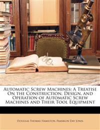 Automatic Screw Machines: A Treatise On the Construction, Design, and Operation of Automatic Screw Machines and Their Tool Equipment