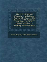 The Life of Samuel Johnson ... Including a Journal of a Tour to the Hebrides. with Additions and Notes, by J.W. Croker, Volume 3 - Primary Source Edit