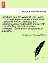 Selections from the Works of Lord Bacon, Comprising the Prefaces to the Instauratio Magna and Novum Organum, the Distributio Operis, and the Fifth and Seventh Books de Augmentis Scientiarum. Translated. Together with an Appendix of Questions.