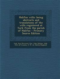 Halifax wills: being abstracts and translations of the wills registered at York from the parish of Halifax