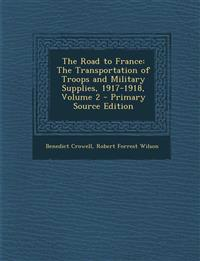 The Road to France: The Transportation of Troops and Military Supplies, 1917-1918, Volume 2 - Primary Source Edition