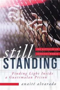 Still Standing: Finding Light Inside a Guatemalan Prison, the Battle of an Innocent Woman
