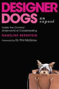 Designer Dogs: An Exposa: Inside the Criminal Underworld of Crossbreeding