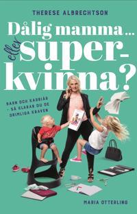 Dålig mamma ... eller superkvinna? Barn och karriär – så klarar du de orimliga kraven