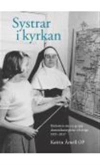 Systrar i kyrkan : historien om en grupp dominikansystrar i Sverige 1931-2017
