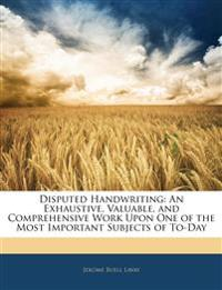 Disputed Handwriting: An Exhaustive, Valuable, and Comprehensive Work Upon One of the Most Important Subjects of To-Day