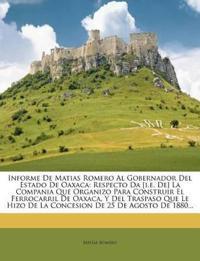 Informe De Matias Romero Al Gobernador Del Estado De Oaxaca: Respecto Da [i.e. De] La Compania Que Organizo Para Construir El Ferrocarril De Oaxaca, Y