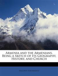 Armenia and the Armenians, Being a Sketch of Its Geography, History, and Church