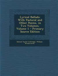 Lyrical Ballads: With Pastoral and Other Poems, in Two Volumes, Volume 1